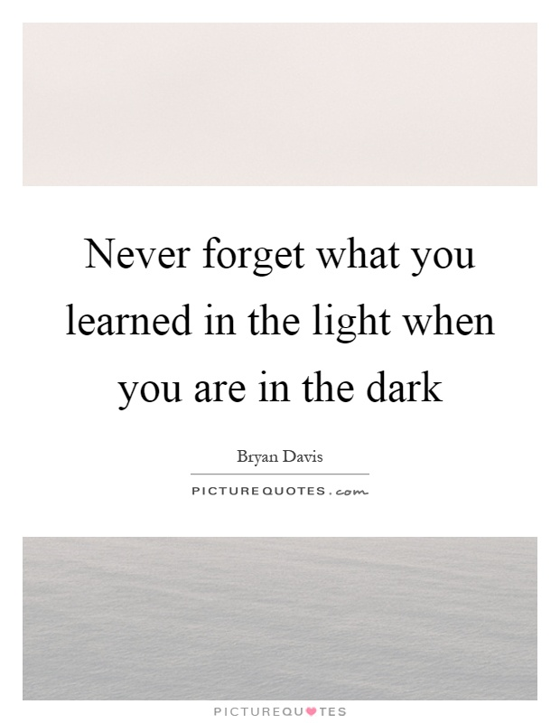 Never forget what you learned in the light when you are in the dark Picture Quote #1