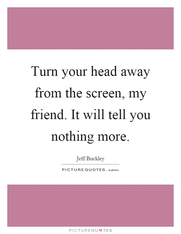 Turn your head away from the screen, my friend. It will tell you nothing more Picture Quote #1