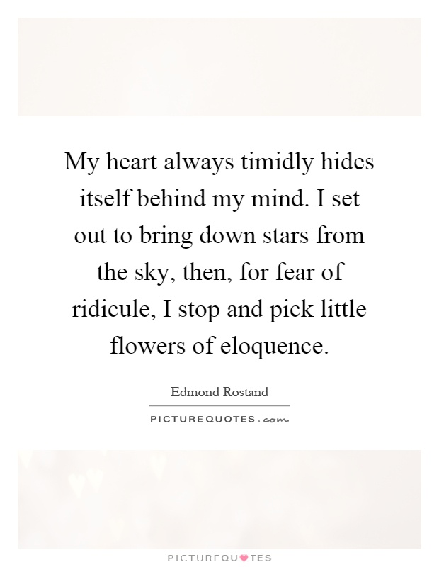 My heart always timidly hides itself behind my mind. I set out to bring down stars from the sky, then, for fear of ridicule, I stop and pick little flowers of eloquence Picture Quote #1