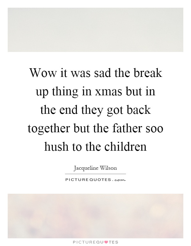 Wow it was sad the break up thing in xmas but in the end they got back together but the father soo hush to the children Picture Quote #1