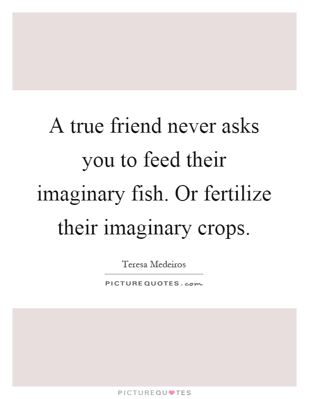A true friend never asks you to feed their imaginary fish. Or fertilize their imaginary crops Picture Quote #1