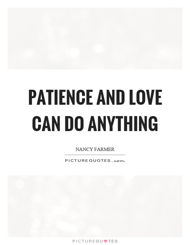 Patience and love can do anything Picture Quote #1