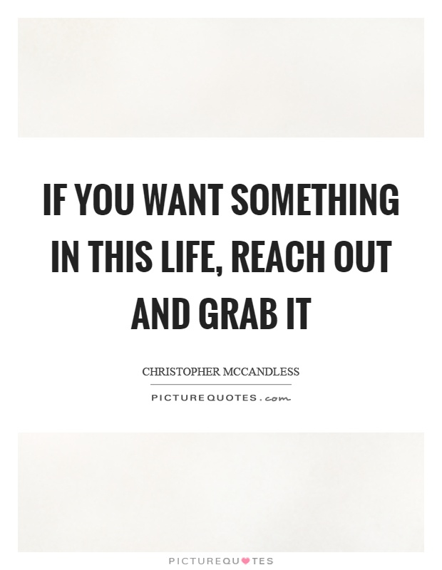 If you want something in this life, reach out and grab it Picture Quote #1