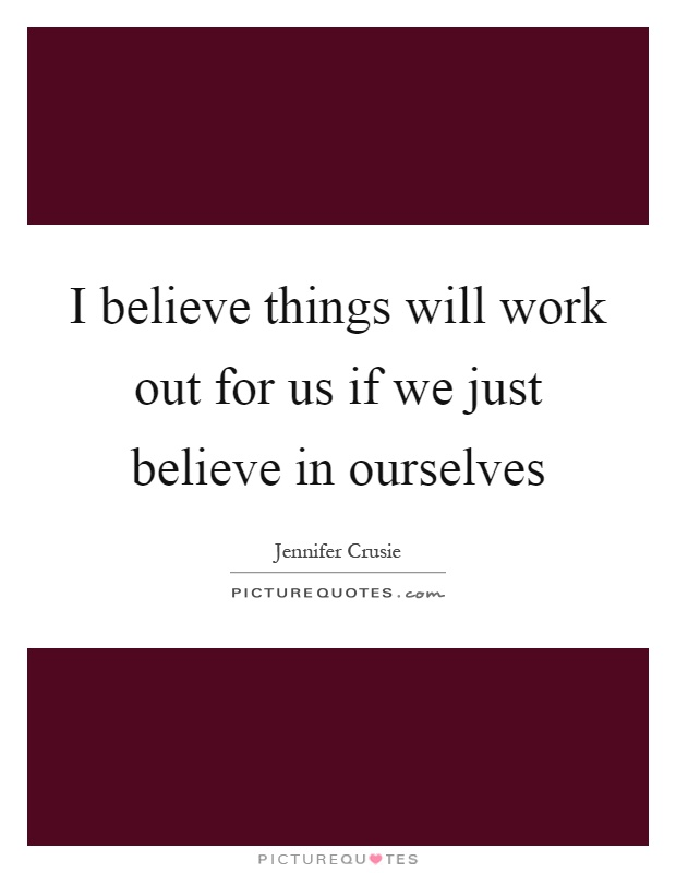 I believe things will work out for us if we just believe in ourselves Picture Quote #1