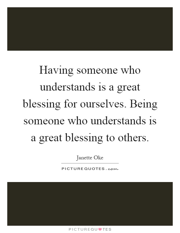 Having someone who understands is a great blessing for ourselves. Being someone who understands is a great blessing to others Picture Quote #1