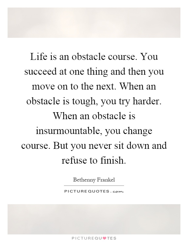 Life is an obstacle course. You succeed at one thing and then you move on to the next. When an obstacle is tough, you try harder. When an obstacle is insurmountable, you change course. But you never sit down and refuse to finish Picture Quote #1