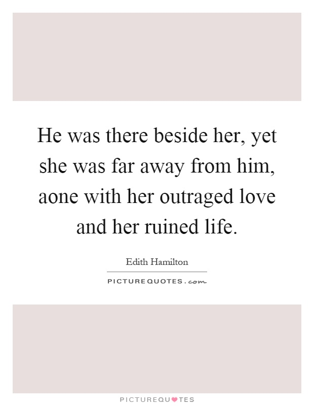 He was there beside her, yet she was far away from him, aone with her outraged love and her ruined life Picture Quote #1