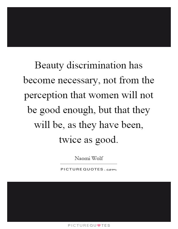 Beauty discrimination has become necessary, not from the perception that women will not be good enough, but that they will be, as they have been, twice as good Picture Quote #1