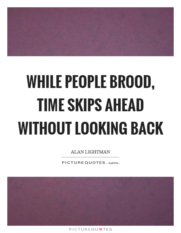 While people brood, time skips ahead without looking back Picture Quote #1