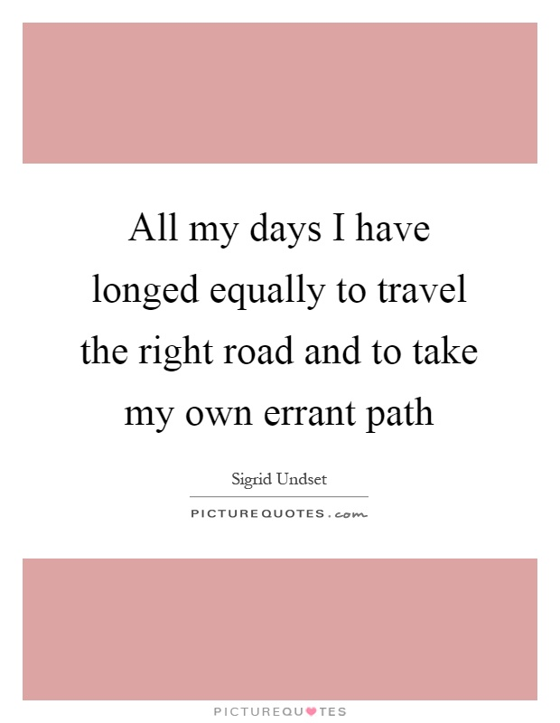 All my days I have longed equally to travel the right road and to take my own errant path Picture Quote #1