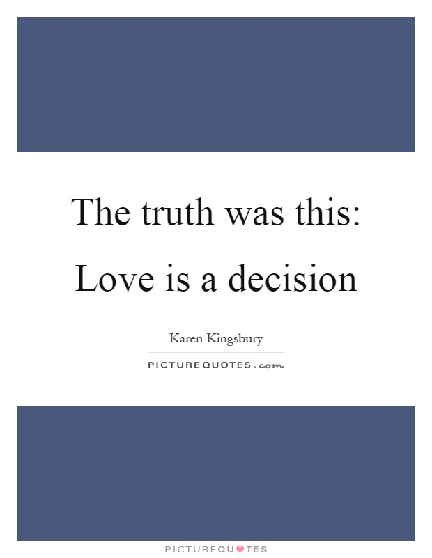 The truth was this: Love is a decision Picture Quote #1