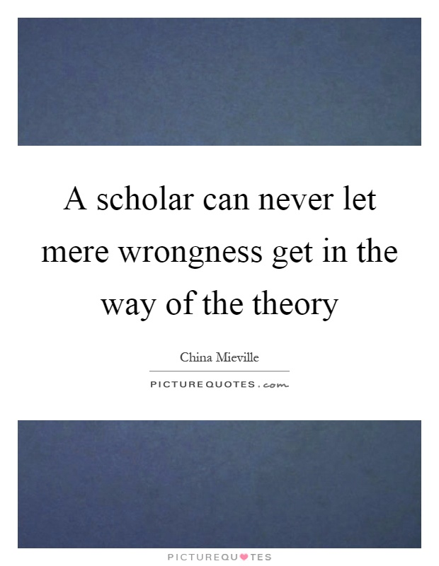 A scholar can never let mere wrongness get in the way of the theory Picture Quote #1