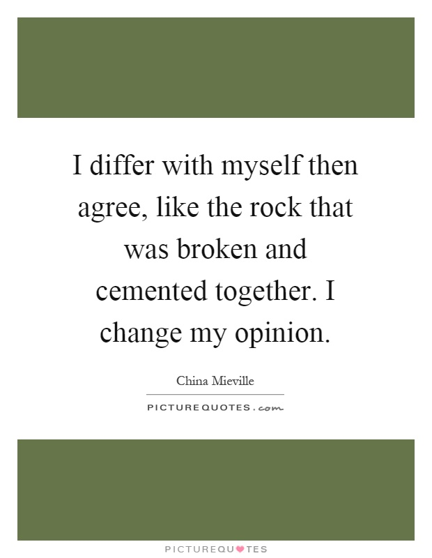 I differ with myself then agree, like the rock that was broken and cemented together. I change my opinion Picture Quote #1