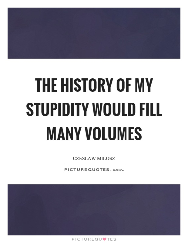 The history of my stupidity would fill many volumes Picture Quote #1