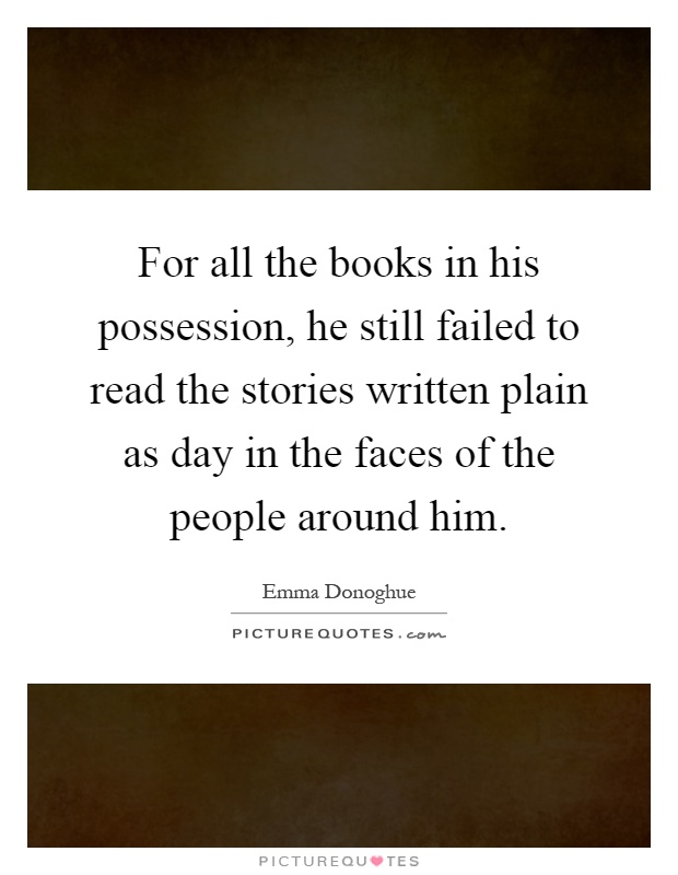 For all the books in his possession, he still failed to read the stories written plain as day in the faces of the people around him Picture Quote #1