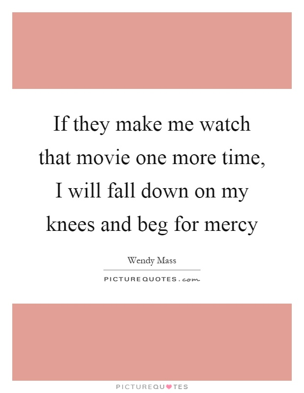 If they make me watch that movie one more time, I will fall down on my knees and beg for mercy Picture Quote #1