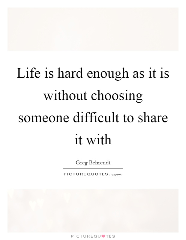 Life is hard enough as it is without choosing someone difficult to share it with Picture Quote #1