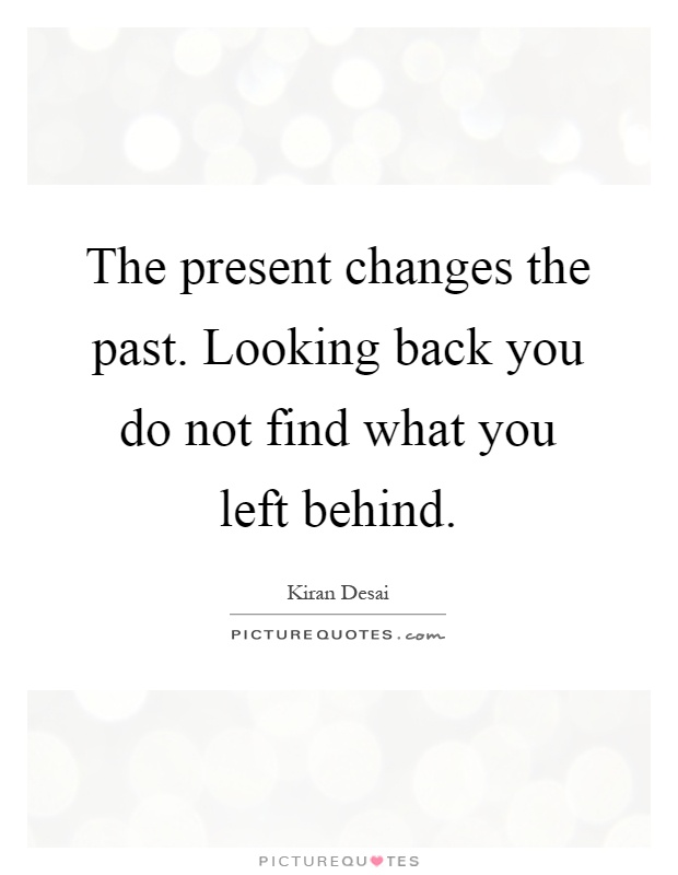 The present changes the past. Looking back you do not find what you left behind Picture Quote #1