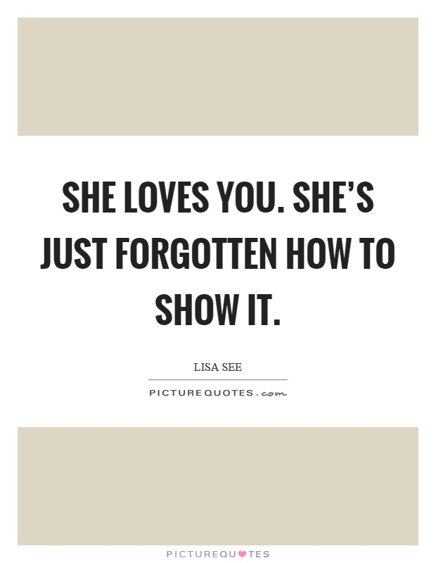 She loves you. She's just forgotten how to show it Picture Quote #1