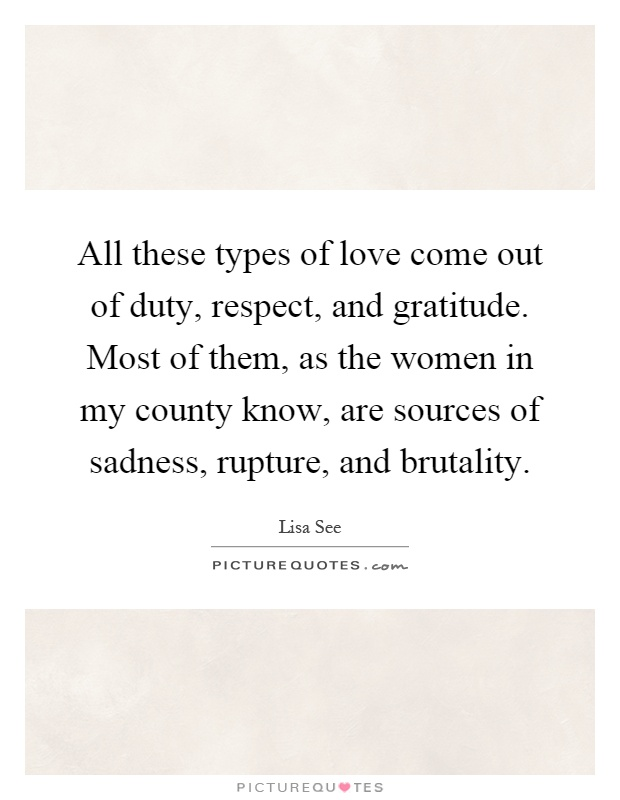 All these types of love come out of duty, respect, and gratitude. Most of them, as the women in my county know, are sources of sadness, rupture, and brutality Picture Quote #1