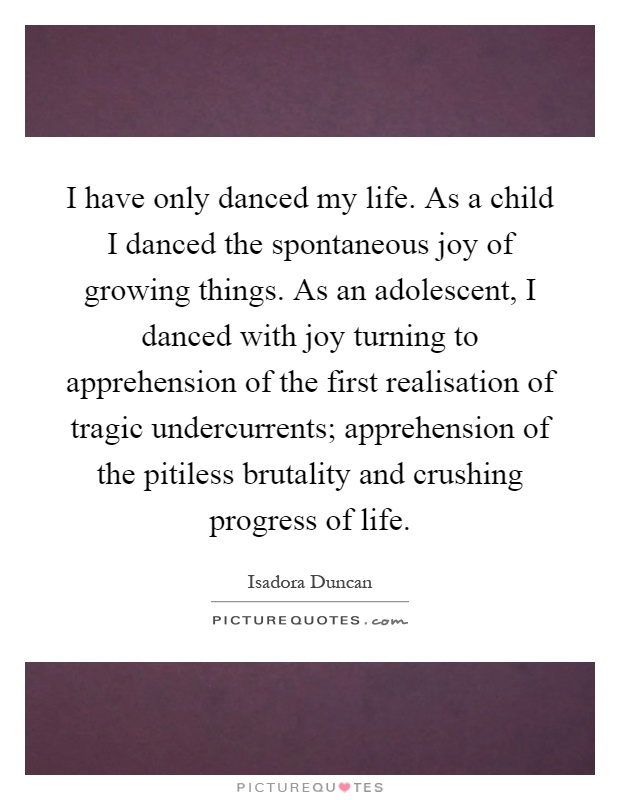 I have only danced my life. As a child I danced the spontaneous joy of growing things. As an adolescent, I danced with joy turning to apprehension of the first realisation of tragic undercurrents; apprehension of the pitiless brutality and crushing progress of life Picture Quote #1