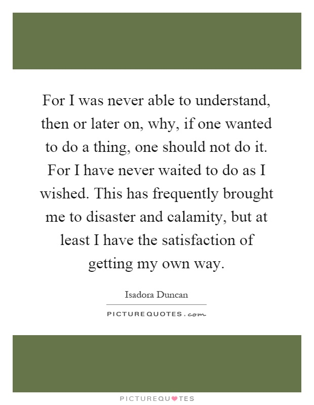 For I was never able to understand, then or later on, why, if one wanted to do a thing, one should not do it. For I have never waited to do as I wished. This has frequently brought me to disaster and calamity, but at least I have the satisfaction of getting my own way Picture Quote #1