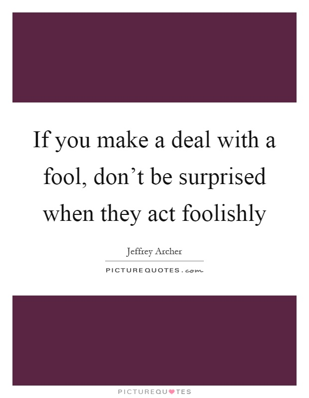 If you make a deal with a fool, don't be surprised when they act foolishly Picture Quote #1