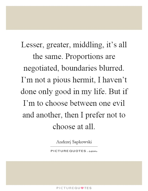 Lesser, greater, middling, it's all the same. Proportions are negotiated, boundaries blurred. I'm not a pious hermit, I haven't done only good in my life. But if I'm to choose between one evil and another, then I prefer not to choose at all Picture Quote #1