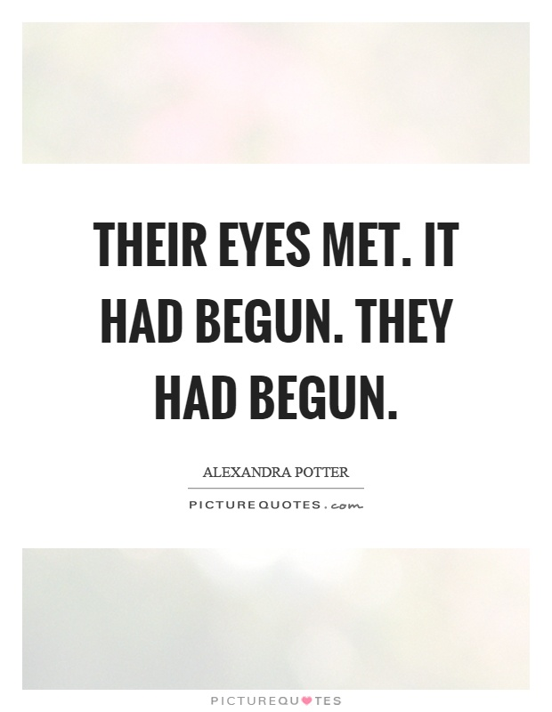 Their eyes met. It had begun. They had begun Picture Quote #1