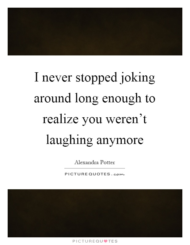 I never stopped joking around long enough to realize you weren't laughing anymore Picture Quote #1