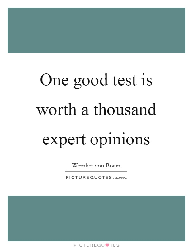 One good test is worth a thousand expert opinions Picture Quote #1