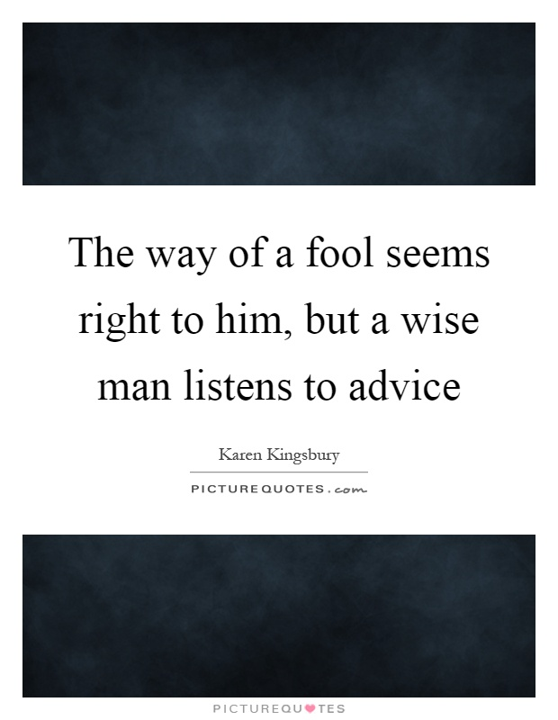 The way of a fool seems right to him, but a wise man listens to advice Picture Quote #1