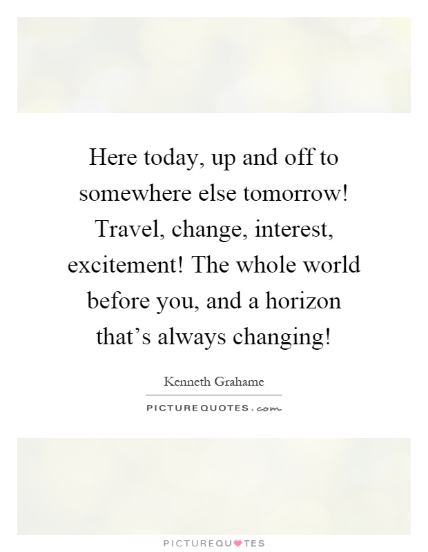 Here today, up and off to somewhere else tomorrow! Travel, change, interest, excitement! The whole world before you, and a horizon that's always changing! Picture Quote #1