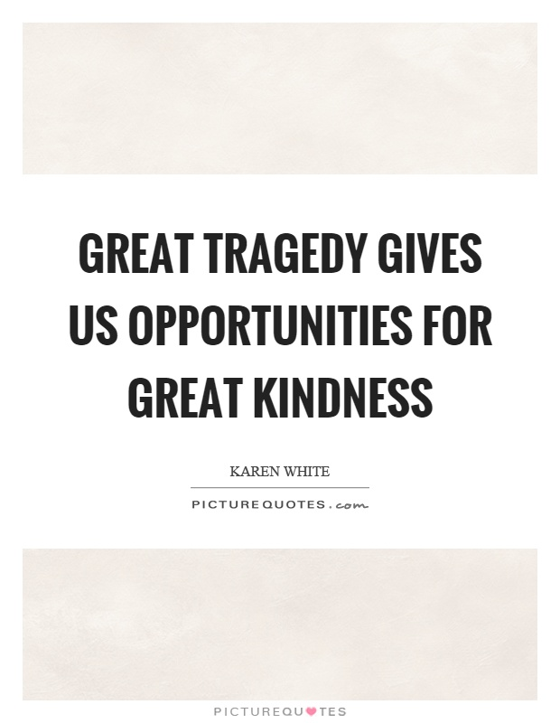 Great tragedy gives us opportunities for great kindness Picture Quote #1