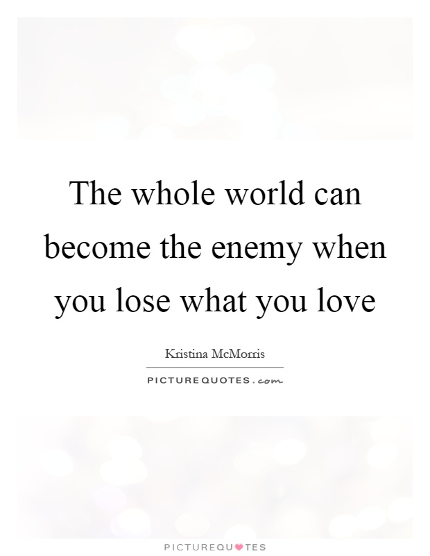 The whole world can become the enemy when you lose what you love Picture Quote #1