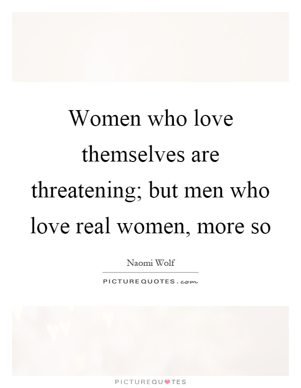 Women who love themselves are threatening; but men who love real women, more so Picture Quote #1