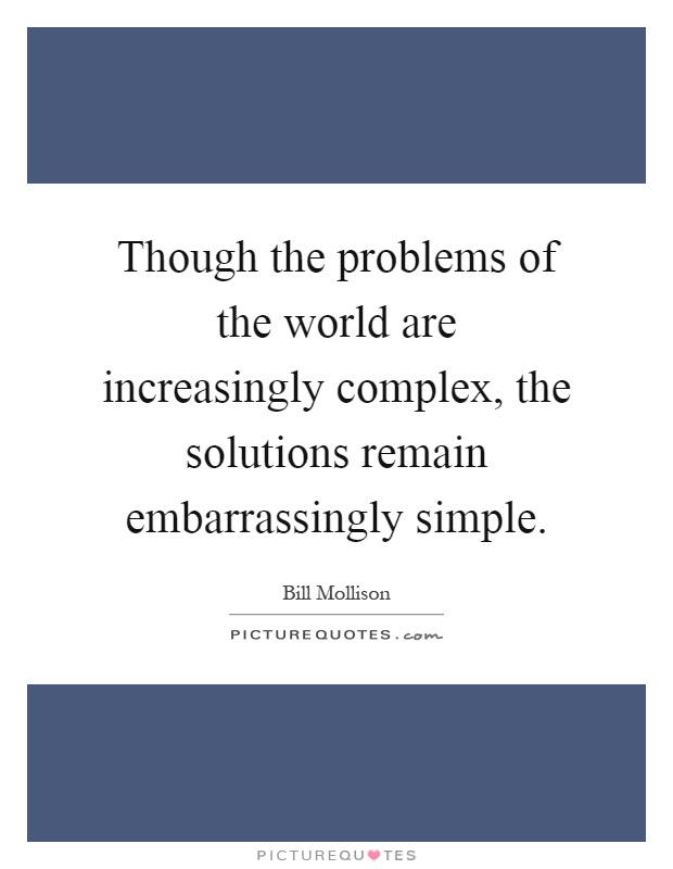 Though the problems of the world are increasingly complex, the solutions remain embarrassingly simple Picture Quote #1