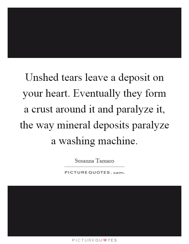 Unshed tears leave a deposit on your heart. Eventually they form a crust around it and paralyze it, the way mineral deposits paralyze a washing machine Picture Quote #1