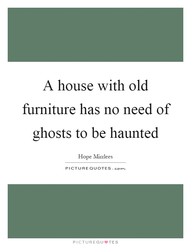 A house with old furniture has no need of ghosts to be haunted Picture Quote #1