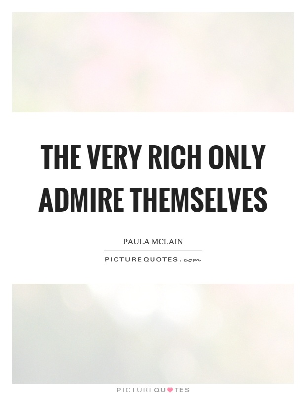 The very rich only admire themselves Picture Quote #1