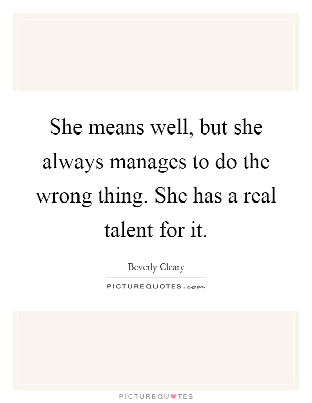 She means well, but she always manages to do the wrong thing. She has a real talent for it Picture Quote #1