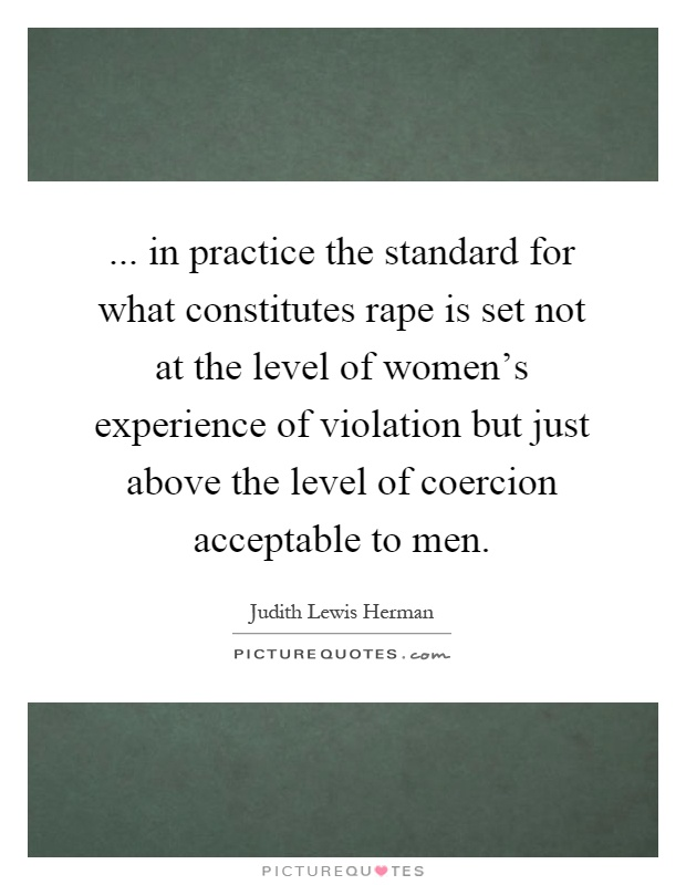 ... in practice the standard for what constitutes rape is set not at the level of women's experience of violation but just above the level of coercion acceptable to men Picture Quote #1