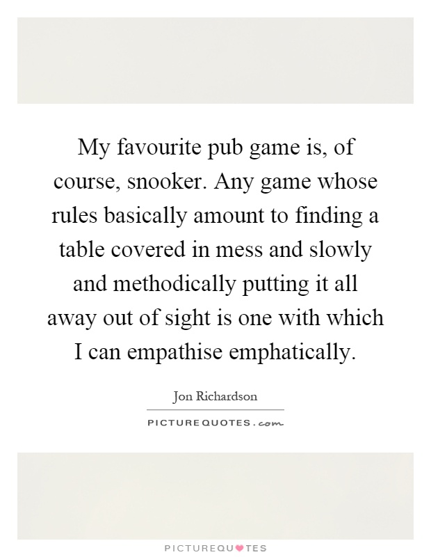 My favourite pub game is, of course, snooker. Any game whose rules basically amount to finding a table covered in mess and slowly and methodically putting it all away out of sight is one with which I can empathise emphatically Picture Quote #1