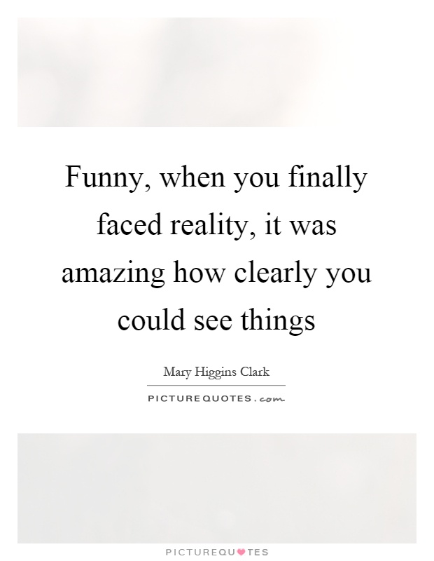 Funny, when you finally faced reality, it was amazing how clearly you could see things Picture Quote #1