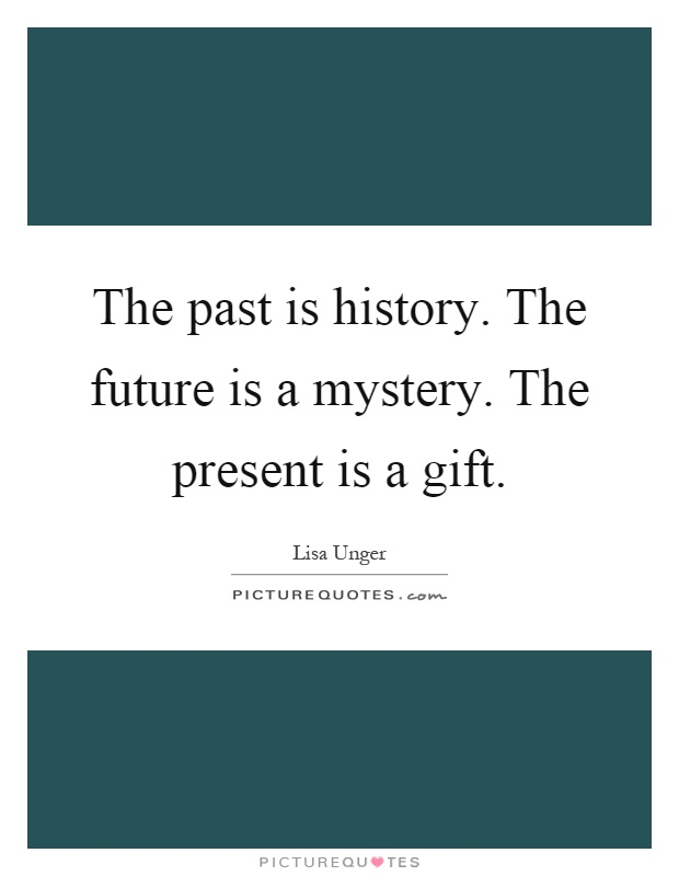 The past is history. The future is a mystery. The present is a gift Picture Quote #1
