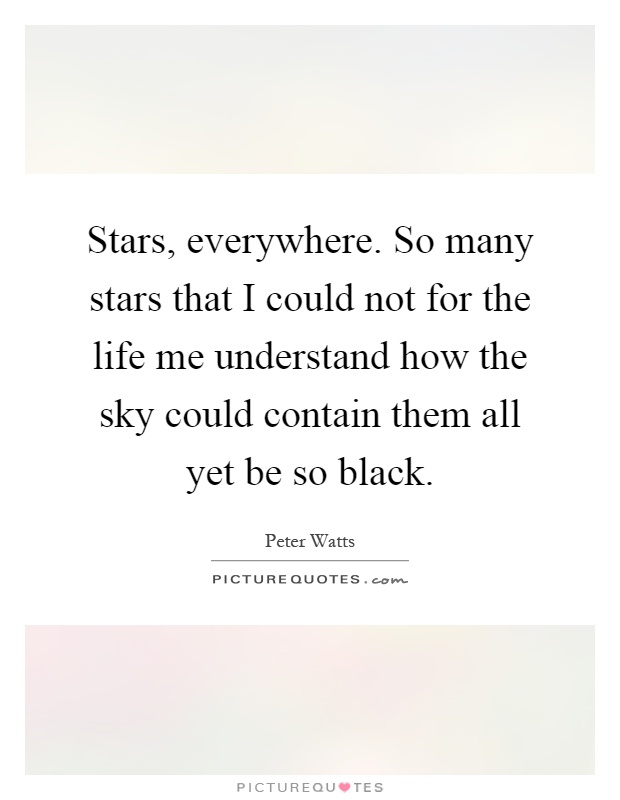 Stars, everywhere. So many stars that I could not for the life me understand how the sky could contain them all yet be so black Picture Quote #1