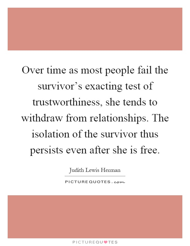 Over time as most people fail the survivor's exacting test of trustworthiness, she tends to withdraw from relationships. The isolation of the survivor thus persists even after she is free Picture Quote #1