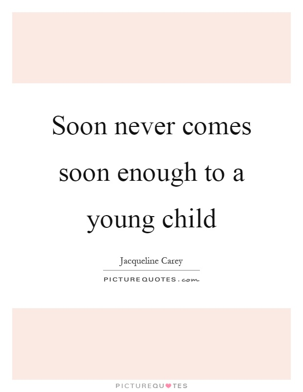 Soon never comes soon enough to a young child Picture Quote #1