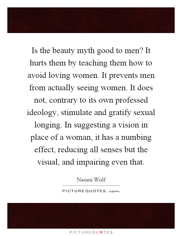 Is the beauty myth good to men? It hurts them by teaching them how to avoid loving women. It prevents men from actually seeing women. It does not, contrary to its own professed ideology, stimulate and gratify sexual longing. In suggesting a vision in place of a woman, it has a numbing effect, reducing all senses but the visual, and impairing even that Picture Quote #1