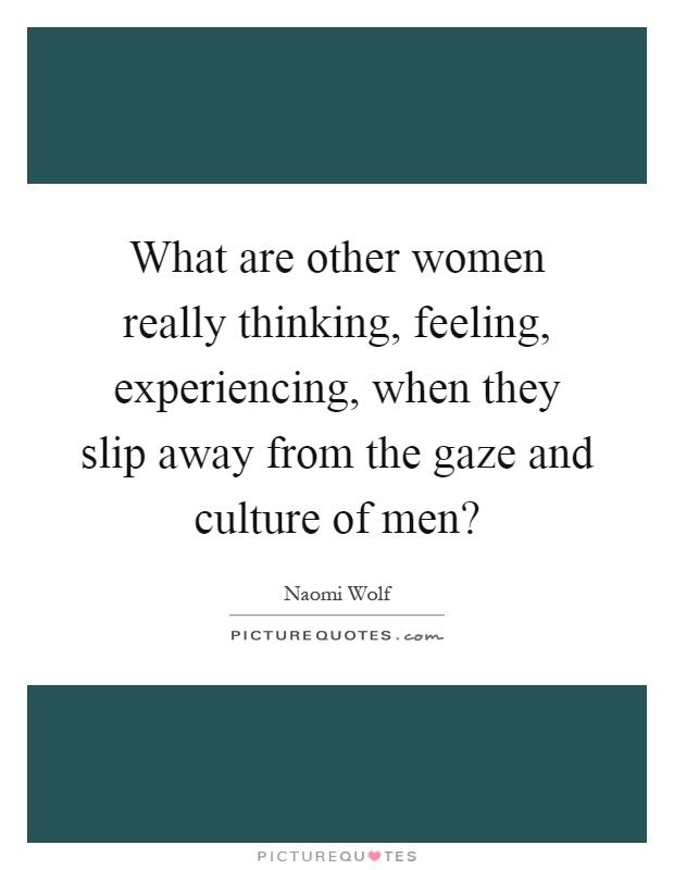 What are other women really thinking, feeling, experiencing, when they slip away from the gaze and culture of men? Picture Quote #1